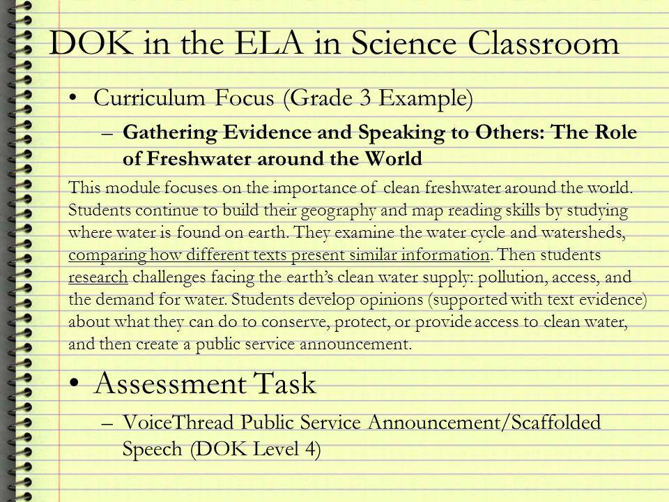 DOK in the ELA in Science Classroom Curriculum Focus (Grade 3 Example) –Gathering Evidence and Speaking to Others: The Role of Freshwater around the World This module focuses on the importance of clean freshwater around the world.
