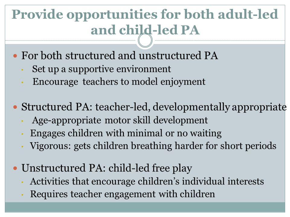 Provide opportunities for both adult-led and child-led PA For both structured and unstructured PA Set up a supportive environment Encourage teachers to model enjoyment Structured PA: teacher-led, developmentally appropriate Age-appropriate motor skill development Engages children with minimal or no waiting Vigorous: gets children breathing harder for short periods Unstructured PA: child-led free play Activities that encourage children's individual interests Requires teacher engagement with children