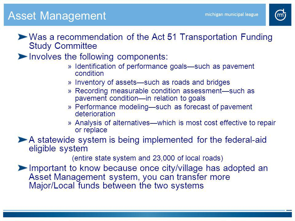 Asset Management Was a recommendation of the Act 51 Transportation Funding Study Committee Involves the following components: »Identification of perfo