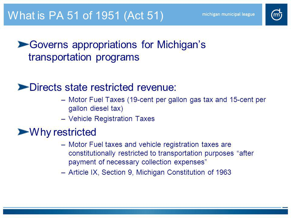 What is PA 51 of 1951 (Act 51) Governs appropriations for Michigan's transportation programs Directs state restricted revenue: –Motor Fuel Taxes (19-c