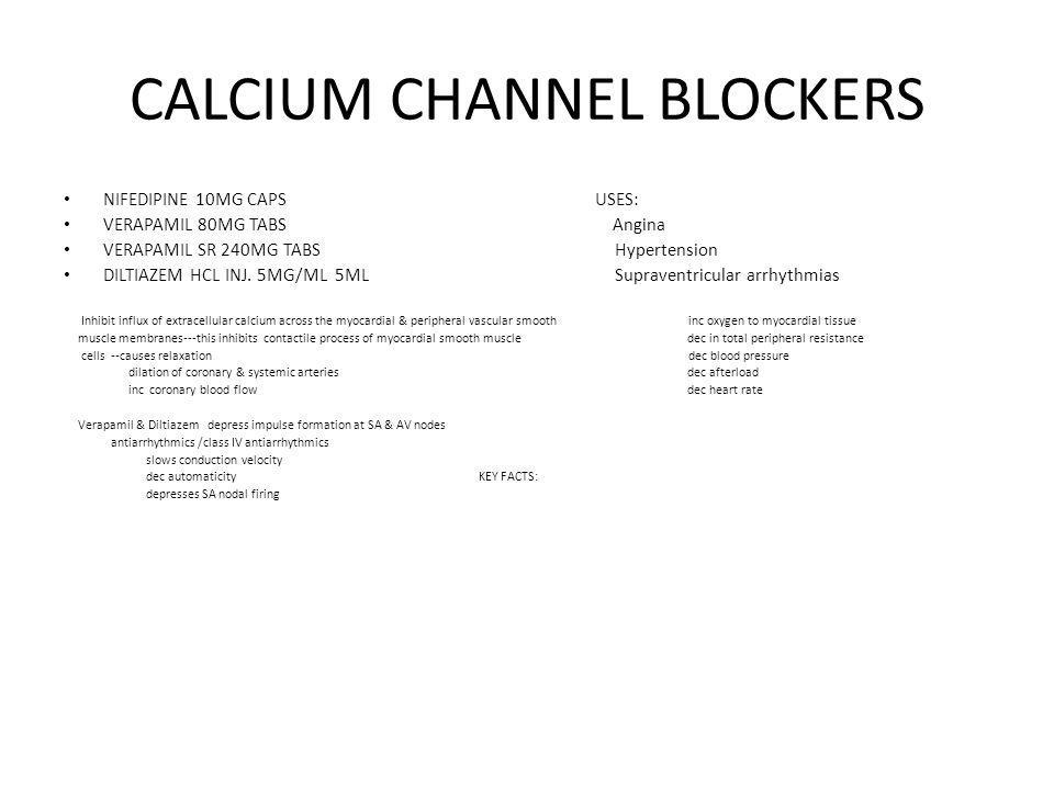 CALCIUM CHANNEL BLOCKERS NIFEDIPINE 10MG CAPS USES: VERAPAMIL 80MG TABS Angina VERAPAMIL SR 240MG TABS Hypertension DILTIAZEM HCL INJ. 5MG/ML 5ML Supr