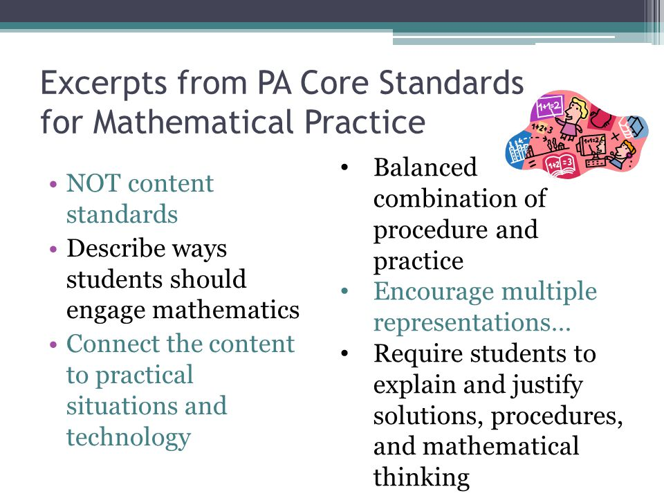 Excerpts from PA Core Standards for Mathematical Practice NOT content standards Describe ways students should engage mathematics Connect the content t