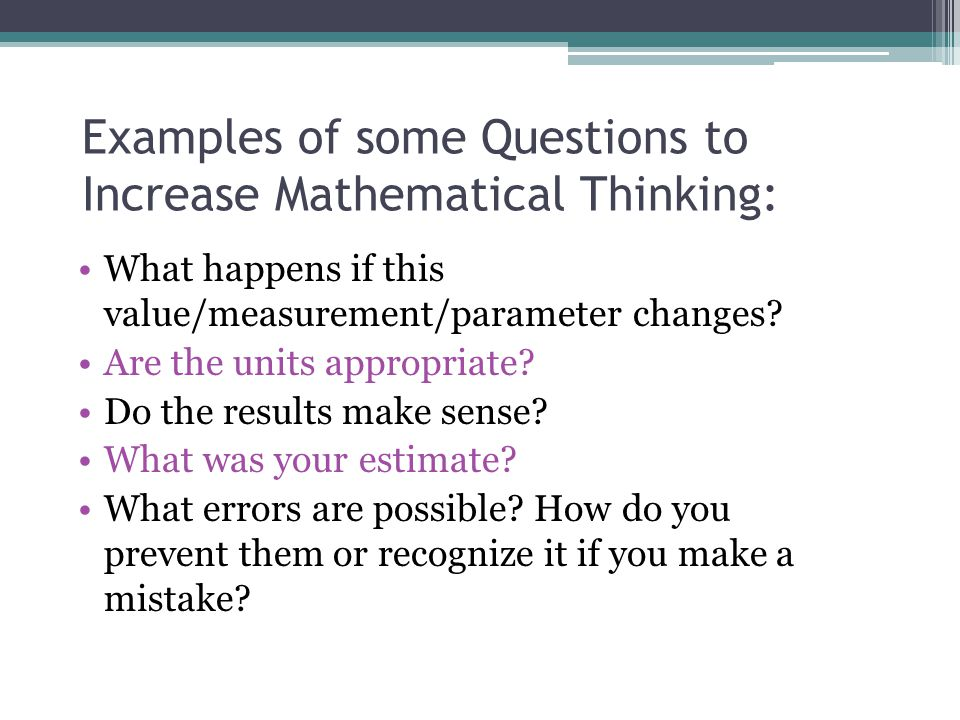 Examples of some Questions to Increase Mathematical Thinking: What happens if this value/measurement/parameter changes? Are the units appropriate? Do