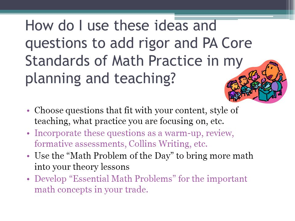 How do I use these ideas and questions to add rigor and PA Core Standards of Math Practice in my planning and teaching? Choose questions that fit with
