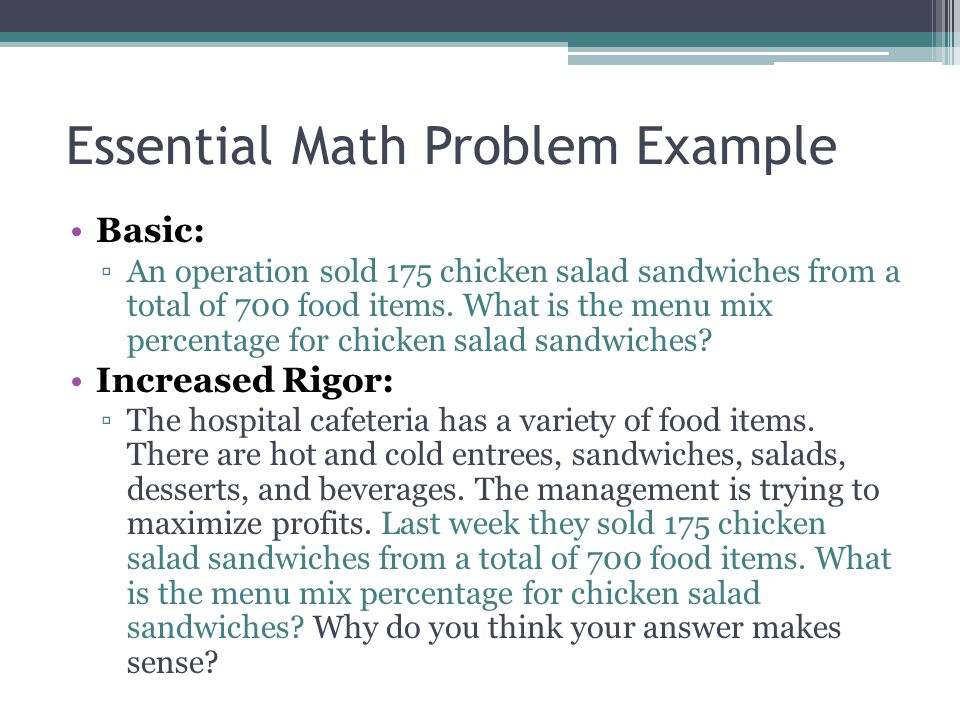 Essential Math Problem Example Basic: ▫An operation sold 175 chicken salad sandwiches from a total of 700 food items. What is the menu mix percentage