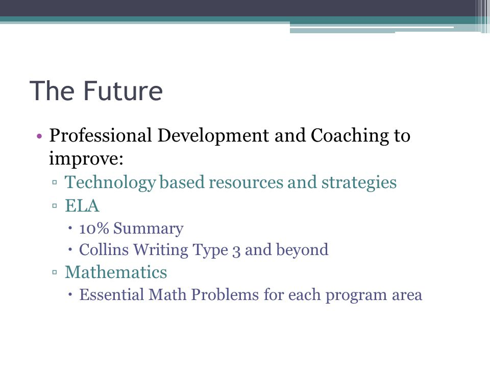 The Future Professional Development and Coaching to improve: ▫Technology based resources and strategies ▫ELA  10% Summary  Collins Writing Type 3 an