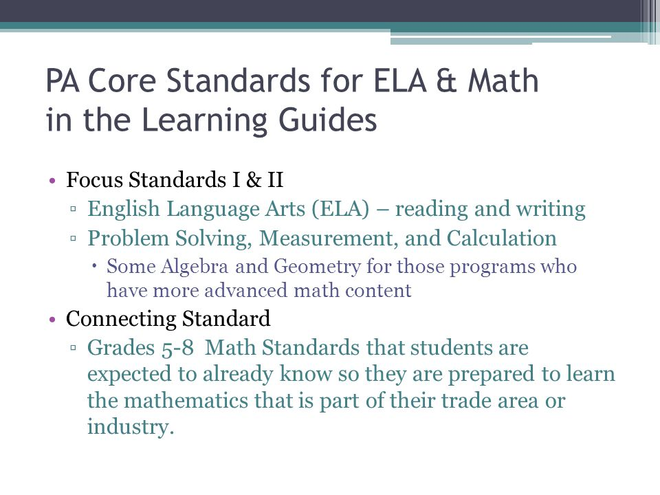 PA Core Standards for ELA & Math in the Learning Guides Focus Standards I & II ▫English Language Arts (ELA) – reading and writing ▫Problem Solving, Me