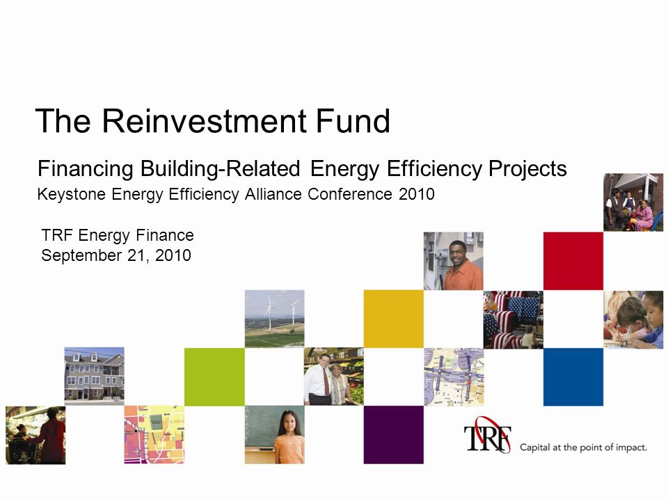 The Reinvestment Fund Financing Building-Related Energy Efficiency Projects Keystone Energy Efficiency Alliance Conference 2010 TRF Energy Finance September 21, 2010