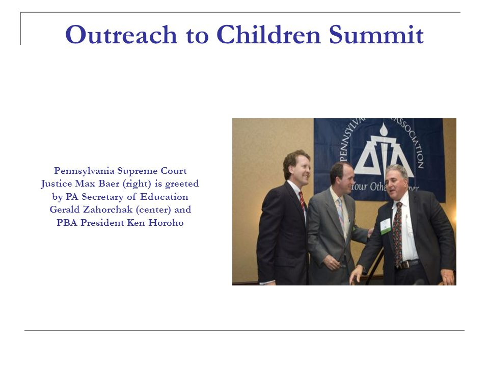 Pennsylvania Supreme Court Justice Max Baer (right) is greeted by PA Secretary of Education Gerald Zahorchak (center) and PBA President Ken Horoho Outreach to Children Summit
