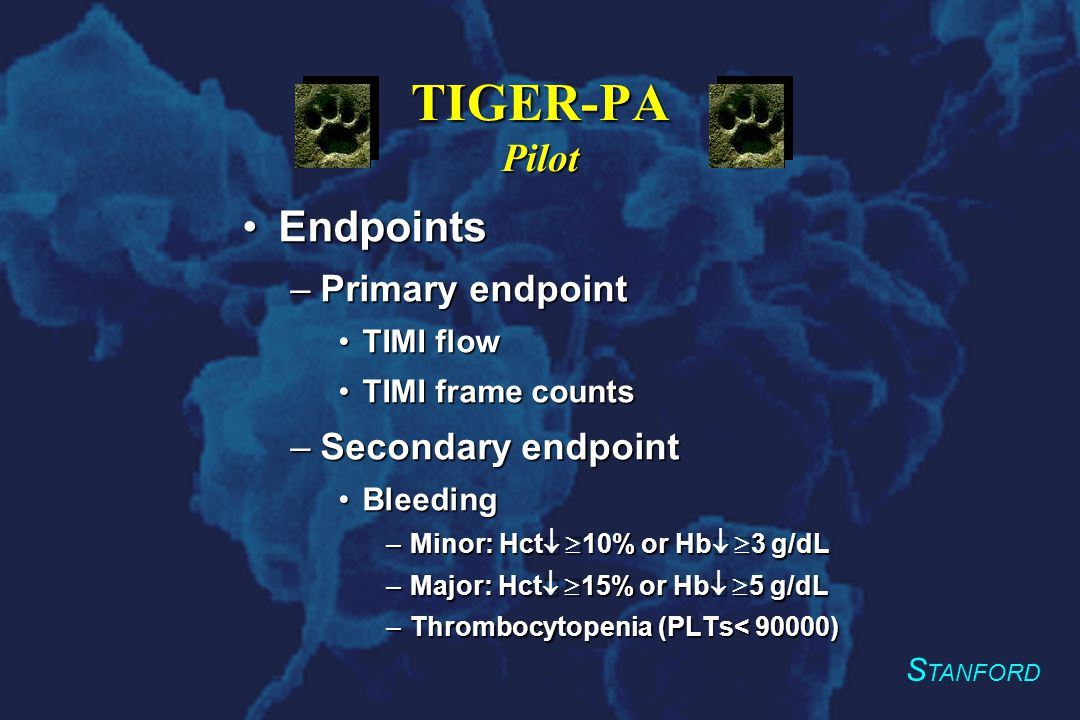 S TANFORD TIGER-PA Pilot EndpointsEndpoints –Primary endpoint TIMI flowTIMI flow TIMI frame countsTIMI frame counts –Secondary endpoint BleedingBleeding –Minor: Hct  10% or Hb  3 g/dL –Major: Hct  15% or Hb  5 g/dL –Thrombocytopenia (PLTs< 90000)