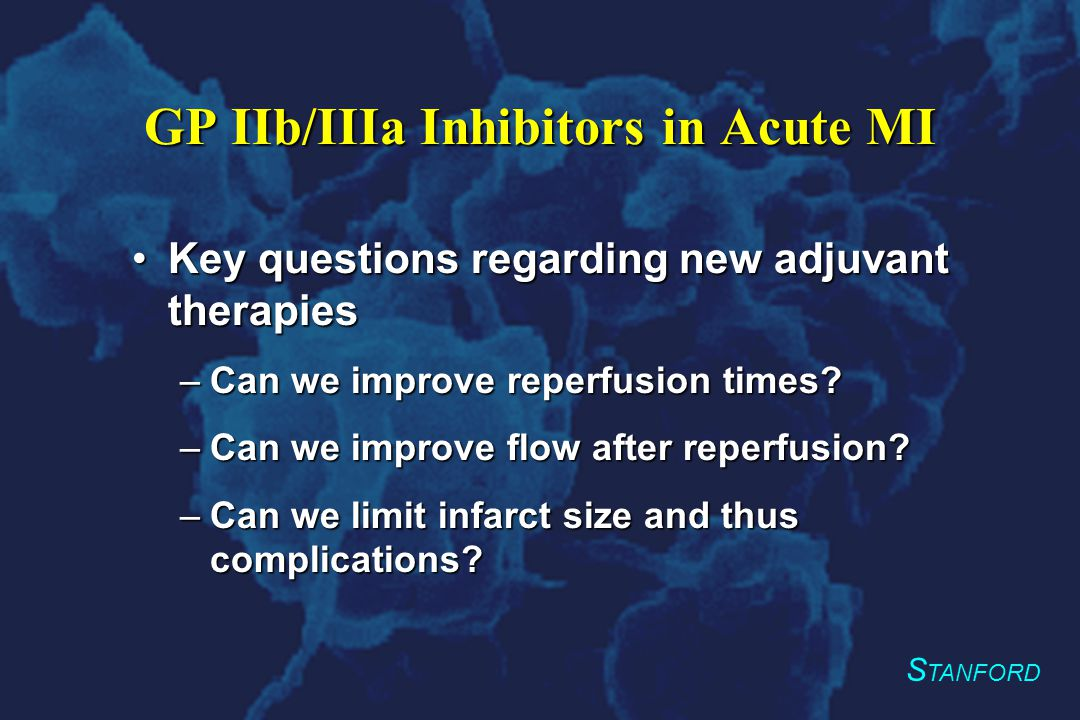 S TANFORD GP IIb/IIIa Inhibitors in Acute MI Key questions regarding new adjuvant therapiesKey questions regarding new adjuvant therapies –Can we improve reperfusion times.