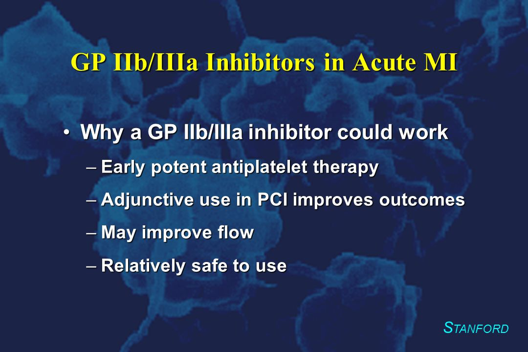 S TANFORD Summary GP IIb/IIIa receptor inhibitors may be beneficial as an adjunct in acute MI with primary angioplastyGP IIb/IIIa receptor inhibitors may be beneficial as an adjunct in acute MI with primary angioplasty Safe and well toleratedSafe and well tolerated Further large-scale trials are needed to better delineate a long-term benefitFurther large-scale trials are needed to better delineate a long-term benefit TIGER-PA Pilot
