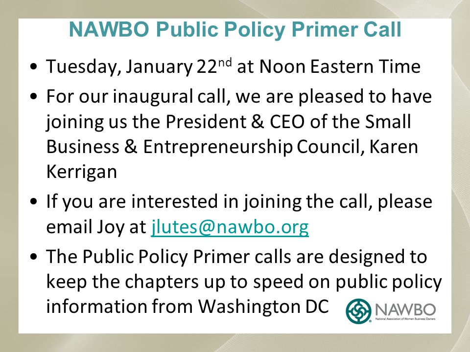 NAWBO Public Policy Primer Call Tuesday, January 22 nd at Noon Eastern Time For our inaugural call, we are pleased to have joining us the President & CEO of the Small Business & Entrepreneurship Council, Karen Kerrigan If you are interested in joining the call, please email Joy at jlutes@nawbo.orgjlutes@nawbo.org The Public Policy Primer calls are designed to keep the chapters up to speed on public policy information from Washington DC