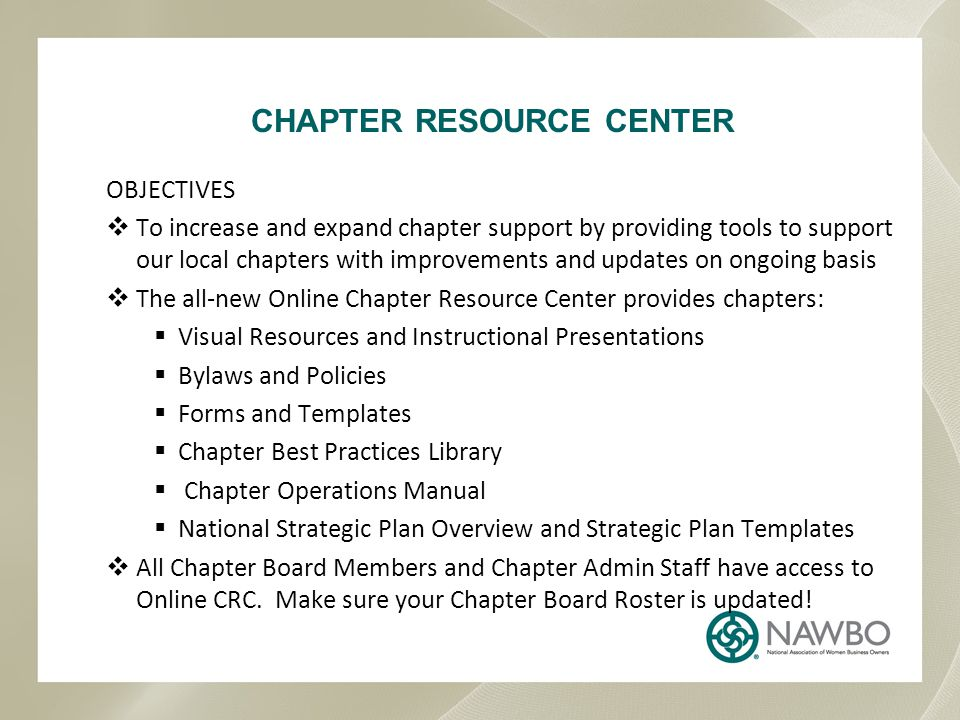 OBJECTIVES  To increase and expand chapter support by providing tools to support our local chapters with improvements and updates on ongoing basis  The all-new Online Chapter Resource Center provides chapters:  Visual Resources and Instructional Presentations  Bylaws and Policies  Forms and Templates  Chapter Best Practices Library  Chapter Operations Manual  National Strategic Plan Overview and Strategic Plan Templates  All Chapter Board Members and Chapter Admin Staff have access to Online CRC.