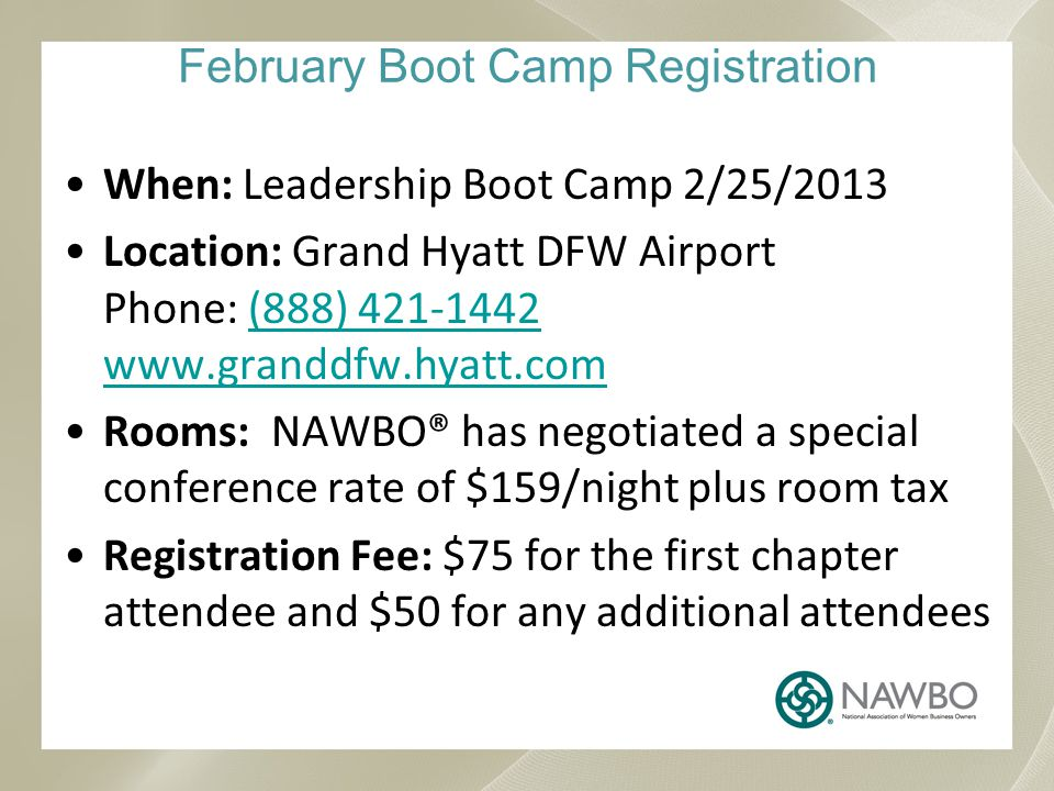 February Boot Camp Registration When: Leadership Boot Camp 2/25/2013 Location: Grand Hyatt DFW Airport Phone: (888) 421-1442 www.granddfw.hyatt.com(888) 421-1442 www.granddfw.hyatt.com Rooms: NAWBO® has negotiated a special conference rate of $159/night plus room tax Registration Fee: $75 for the first chapter attendee and $50 for any additional attendees