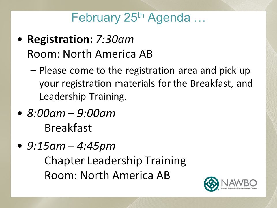February 25 th Agenda … Registration: 7:30am Room: North America AB –Please come to the registration area and pick up your registration materials for the Breakfast, and Leadership Training.