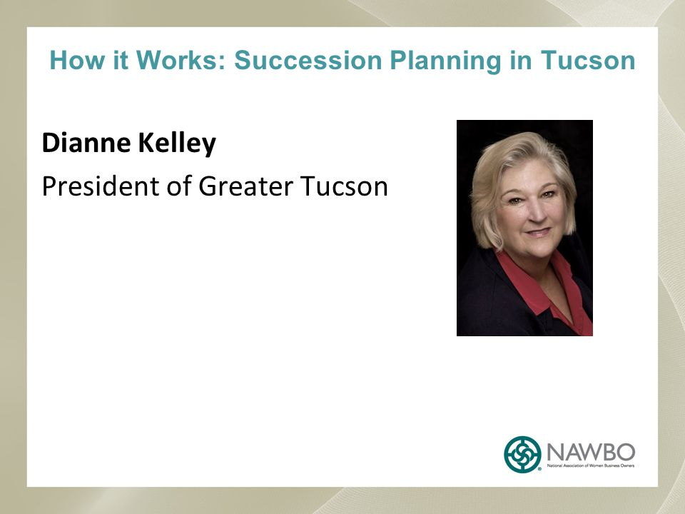 How it Works: Succession Planning in Tucson Dianne Kelley President of Greater Tucson