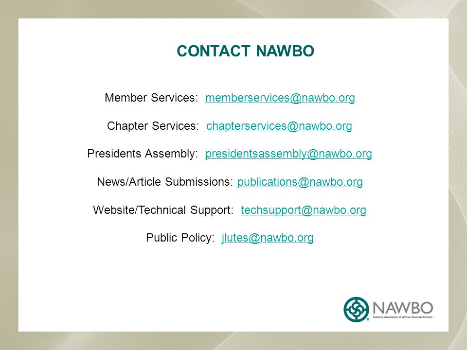 CONTACT NAWBO Member Services: memberservices@nawbo.orgmemberservices@nawbo.org Chapter Services: chapterservices@nawbo.orgchapterservices@nawbo.org Presidents Assembly: presidentsassembly@nawbo.org News/Article Submissions: publications@nawbo.orgpresidentsassembly@nawbo.orgpublications@nawbo.org Website/Technical Support: techsupport@nawbo.orgtechsupport@nawbo.org Public Policy: jlutes@nawbo.orgjlutes@nawbo.org