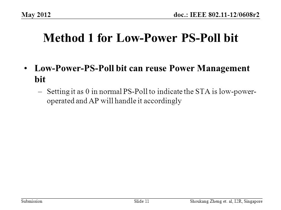 doc.: IEEE /0608r2 Submission Method 1 for Low-Power PS-Poll bit Low-Power-PS-Poll bit can reuse Power Management bit –Setting it as 0 in normal PS-Poll to indicate the STA is low-power- operated and AP will handle it accordingly May 2012 Shoukang Zheng et.