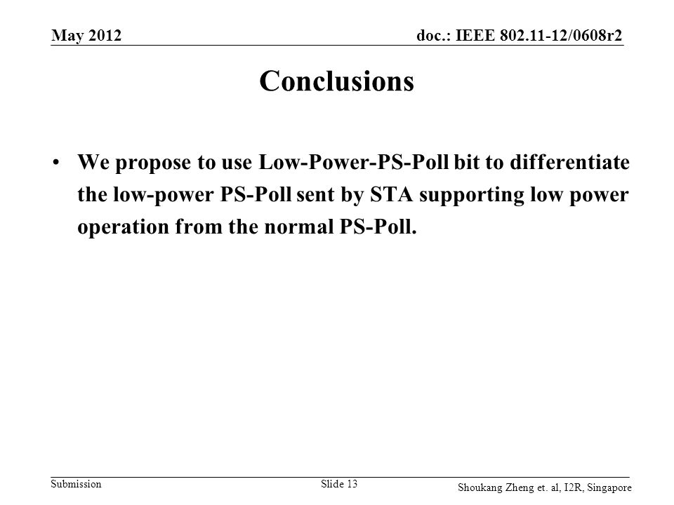 doc.: IEEE 802.11-12/0608r2 Submission May 2012 Slide 13 Conclusions We propose to use Low-Power-PS-Poll bit to differentiate the low-power PS-Poll se