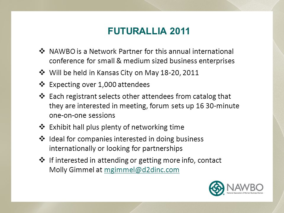 FUTURALLIA 2011  NAWBO is a Network Partner for this annual international conference for small & medium sized business enterprises  Will be held in Kansas City on May 18-20, 2011  Expecting over 1,000 attendees  Each registrant selects other attendees from catalog that they are interested in meeting, forum sets up 16 30-minute one-on-one sessions  Exhibit hall plus plenty of networking time  Ideal for companies interested in doing business internationally or looking for partnerships  If interested in attending or getting more info, contact Molly Gimmel at mgimmel@d2dinc.com