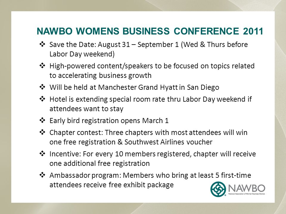 NAWBO WOMENS BUSINESS CONFERENCE 2011  Save the Date: August 31 – September 1 (Wed & Thurs before Labor Day weekend)  High-powered content/speakers to be focused on topics related to accelerating business growth  Will be held at Manchester Grand Hyatt in San Diego  Hotel is extending special room rate thru Labor Day weekend if attendees want to stay  Early bird registration opens March 1  Chapter contest: Three chapters with most attendees will win one free registration & Southwest Airlines voucher  Incentive: For every 10 members registered, chapter will receive one additional free registration  Ambassador program: Members who bring at least 5 first-time attendees receive free exhibit package