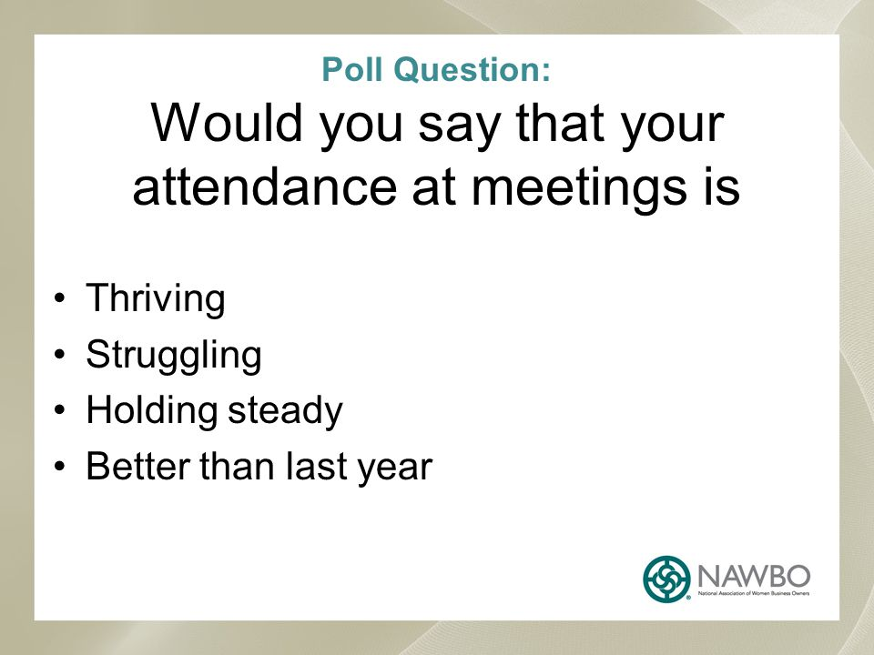 Poll Question: Would you say that your attendance at meetings is Thriving Struggling Holding steady Better than last year