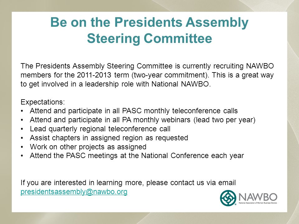 Be on the Presidents Assembly Steering Committee The Presidents Assembly Steering Committee is currently recruiting NAWBO members for the 2011-2013 term (two-year commitment).