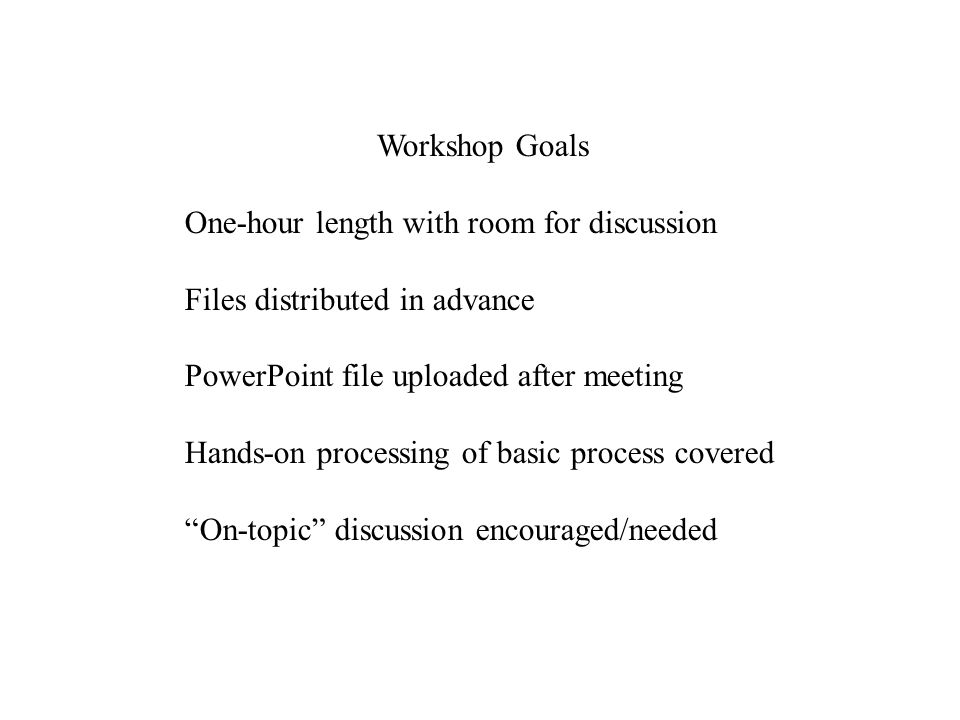 Workshop Goals One-hour length with room for discussion Files distributed in advance PowerPoint file uploaded after meeting Hands-on processing of bas