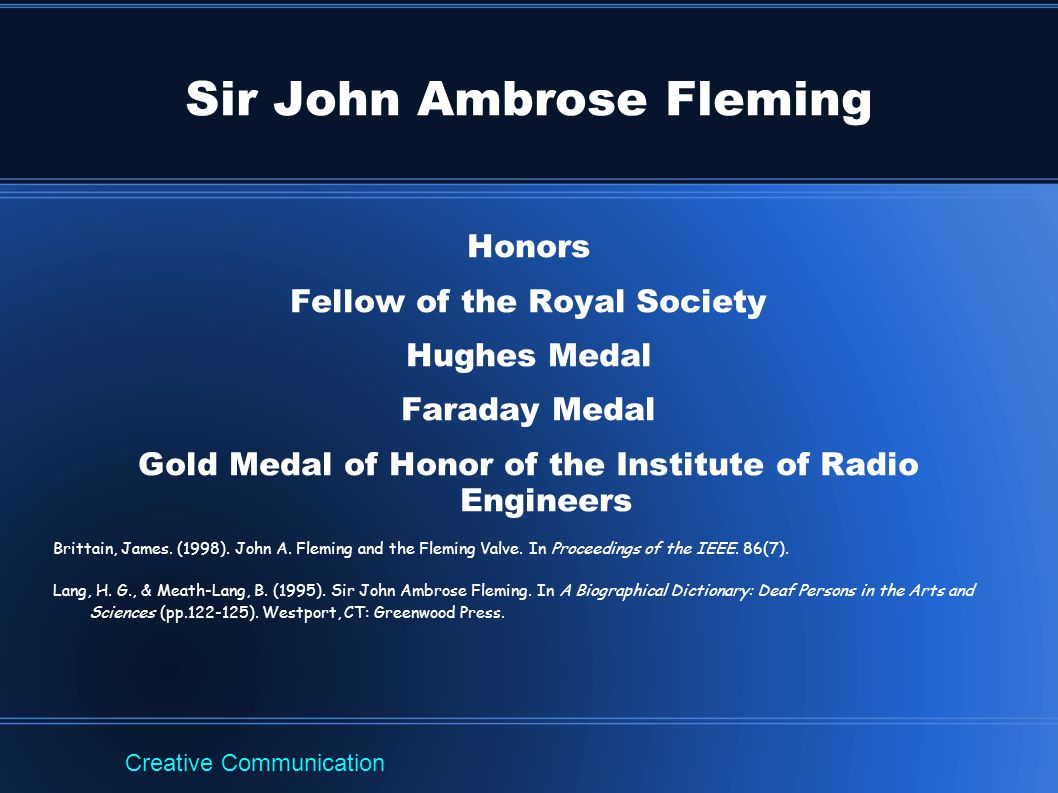 Sir John Ambrose Fleming Honors Fellow of the Royal Society Hughes Medal Faraday Medal Gold Medal of Honor of the Institute of Radio Engineers Brittai