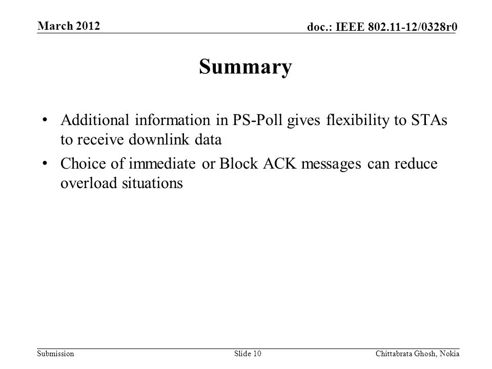Submission doc.: IEEE 802.11-12/0328r0 Nokia Internal Use Only Summary Additional information in PS-Poll gives flexibility to STAs to receive downlink data Choice of immediate or Block ACK messages can reduce overload situations Slide 10Chittabrata Ghosh, Nokia March 2012