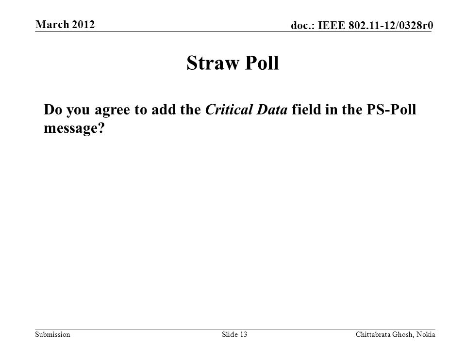 Submission doc.: IEEE 802.11-12/0328r0 Nokia Internal Use Only Straw Poll Slide 13Chittabrata Ghosh, Nokia March 2012 Do you agree to add the Critical Data field in the PS-Poll message