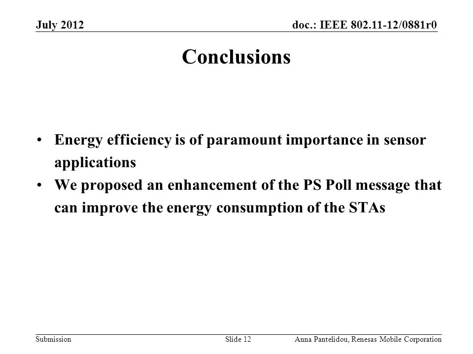 doc.: IEEE 802.11-12/0881r0 Submission July 2012 Anna Pantelidou, Renesas Mobile CorporationSlide 12 Conclusions Energy efficiency is of paramount importance in sensor applications We proposed an enhancement of the PS Poll message that can improve the energy consumption of the STAs