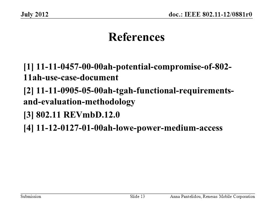 doc.: IEEE 802.11-12/0881r0 Submission July 2012 Anna Pantelidou, Renesas Mobile CorporationSlide 13 References [1] 11-11-0457-00-00ah-potential-compromise-of-802- 11ah-use-case-document [2] 11-11-0905-05-00ah-tgah-functional-requirements- and-evaluation-methodology [3] 802.11 REVmbD.12.0 [4] 11-12-0127-01-00ah-lowe-power-medium-access
