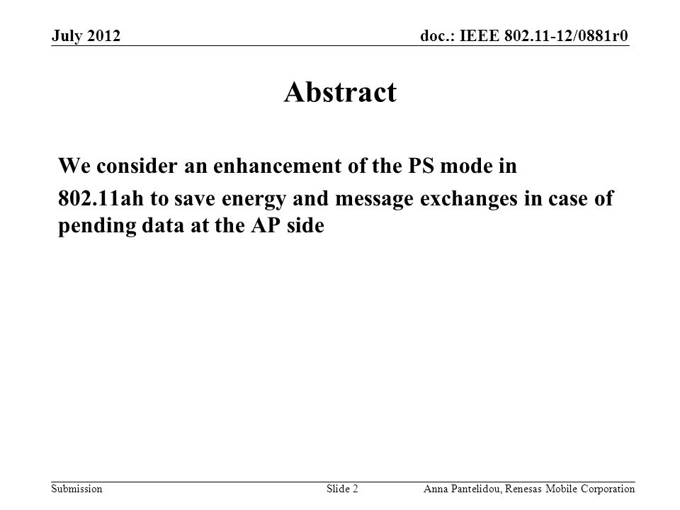 doc.: IEEE 802.11-12/0881r0 Submission July 2012 Anna Pantelidou, Renesas Mobile CorporationSlide 2 Abstract We consider an enhancement of the PS mode in 802.11ah to save energy and message exchanges in case of pending data at the AP side