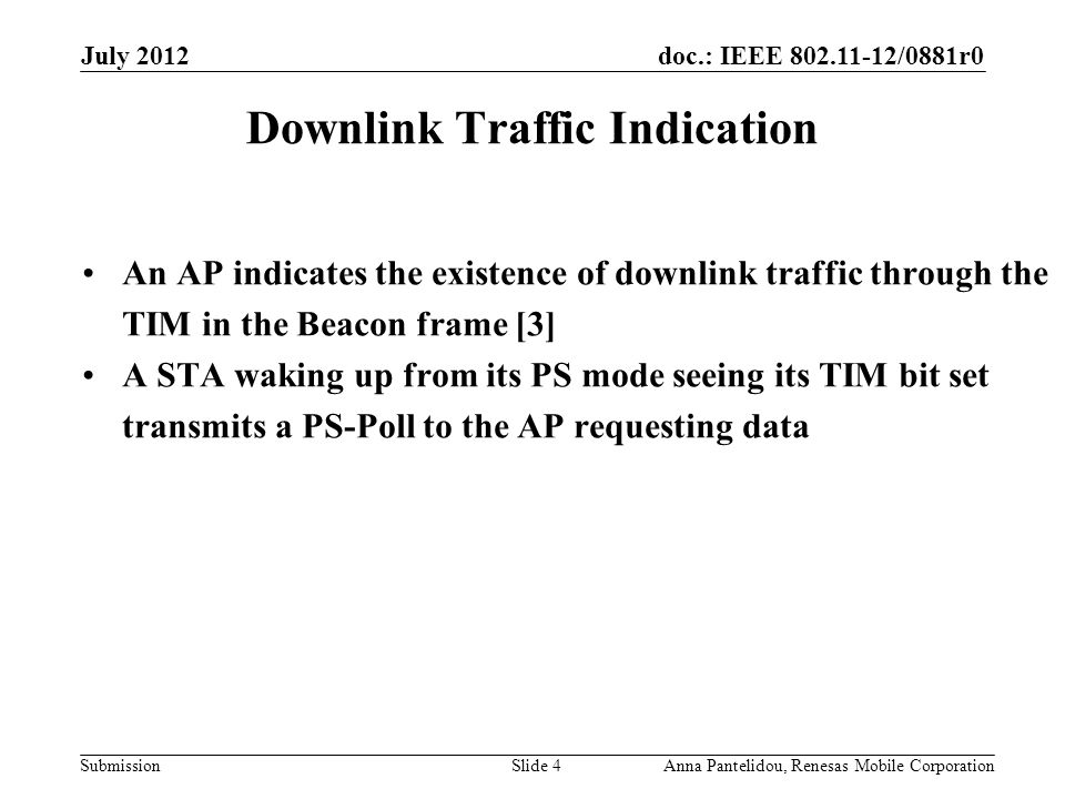 doc.: IEEE 802.11-12/0881r0 Submission July 2012 Anna Pantelidou, Renesas Mobile CorporationSlide 4 Downlink Traffic Indication An AP indicates the existence of downlink traffic through the TIM in the Beacon frame [3] A STA waking up from its PS mode seeing its TIM bit set transmits a PS-Poll to the AP requesting data