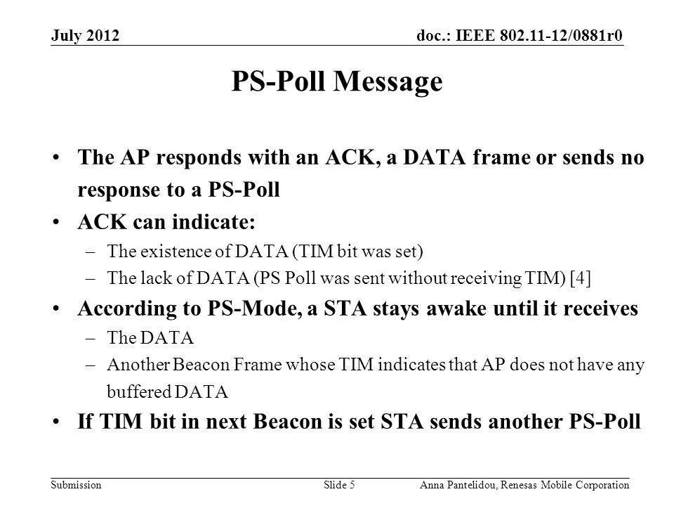 doc.: IEEE 802.11-12/0881r0 Submission July 2012 Anna Pantelidou, Renesas Mobile CorporationSlide 5 PS-Poll Message The AP responds with an ACK, a DATA frame or sends no response to a PS-Poll ACK can indicate: –The existence of DATA (TIM bit was set) –The lack of DATA (PS Poll was sent without receiving TIM) [4] According to PS-Mode, a STA stays awake until it receives –The DATA –Another Beacon Frame whose TIM indicates that AP does not have any buffered DATA If TIM bit in next Beacon is set STA sends another PS-Poll