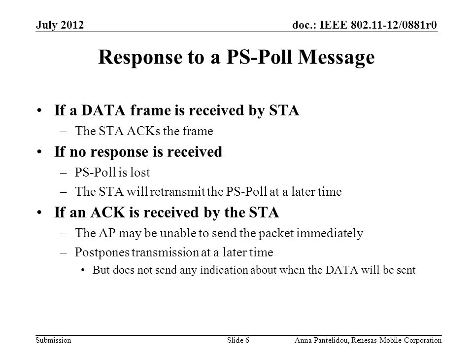 doc.: IEEE 802.11-12/0881r0 Submission July 2012 Anna Pantelidou, Renesas Mobile CorporationSlide 6 Response to a PS-Poll Message If a DATA frame is received by STA –The STA ACKs the frame If no response is received –PS-Poll is lost –The STA will retransmit the PS-Poll at a later time If an ACK is received by the STA –The AP may be unable to send the packet immediately –Postpones transmission at a later time But does not send any indication about when the DATA will be sent