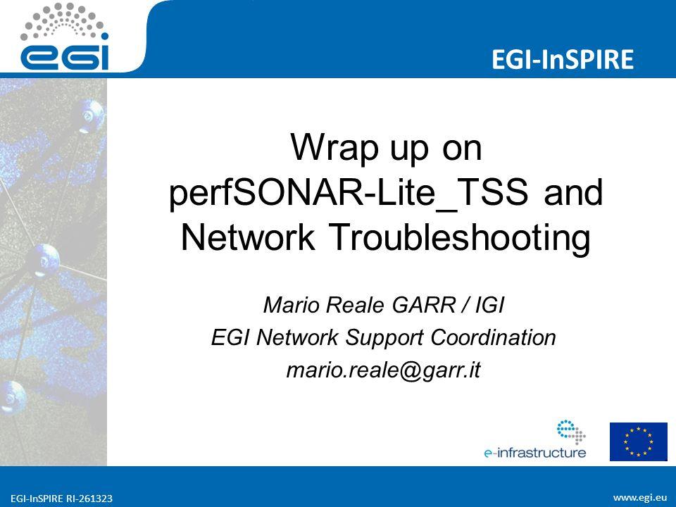 www.egi.eu EGI-InSPIRE RI-261323 EGI-InSPIRE www.egi.eu EGI-InSPIRE RI-261323 Wrap up on perfSONAR-Lite_TSS and Network Troubleshooting Mario Reale GARR / IGI EGI Network Support Coordination mario.reale@garr.it