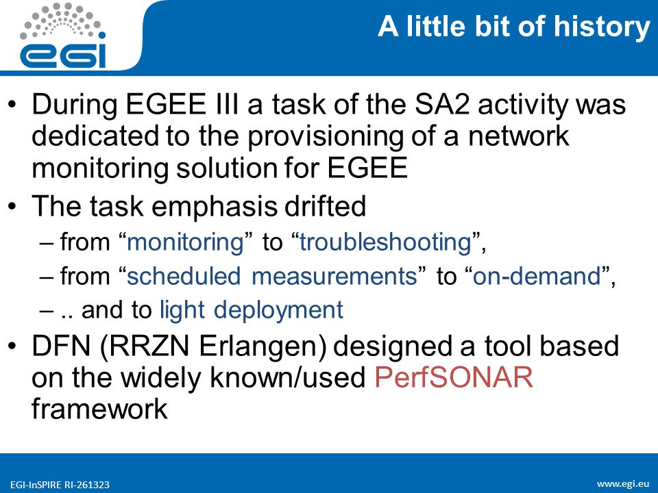 www.egi.eu EGI-InSPIRE RI-261323 During EGEE III a task of the SA2 activity was dedicated to the provisioning of a network monitoring solution for EGEE The task emphasis drifted –from monitoring to troubleshooting , –from scheduled measurements to on-demand , –..