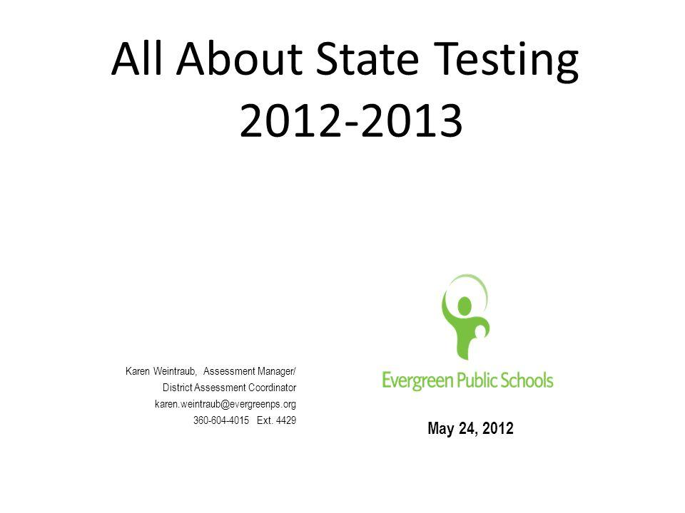 All About State Testing 2012-2013 May 24, 2012 Karen Weintraub, Assessment Manager/ District Assessment Coordinator karen.weintraub@evergreenps.org 360-604-4015 Ext.