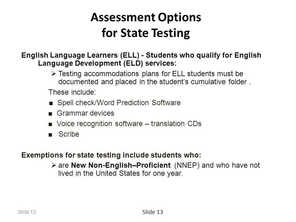 Slide 13 Assessment Options for State Testing English Language Learners (ELL) - Students who qualify for English Language Development (ELD) services:  Testing accommodations plans for ELL students must be documented and placed in the student's cumulative folder.