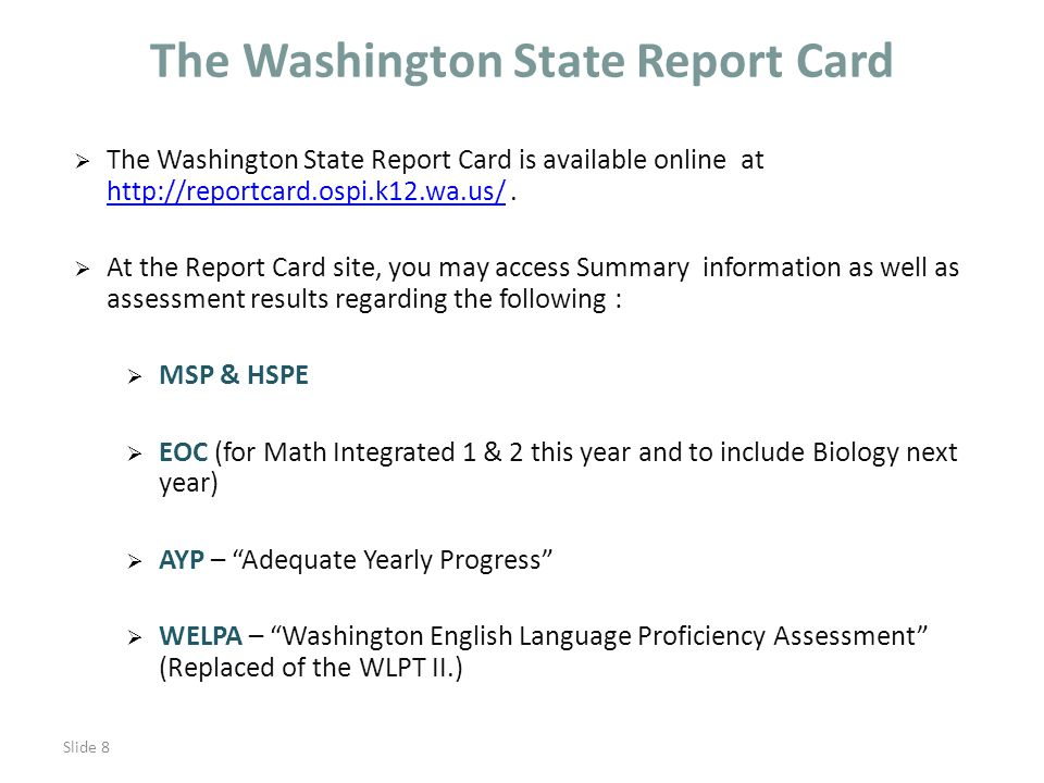 Slide 8 The Washington State Report Card  The Washington State Report Card is available online at http://reportcard.ospi.k12.wa.us/.