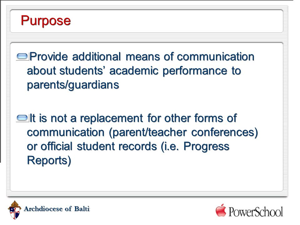 Archdiocese of Baltimore Purpose Provide additional means of communication about students' academic performance to parents/guardians It is not a repla