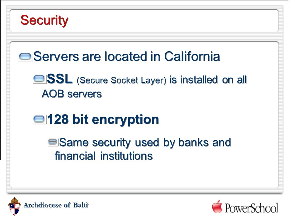 Archdiocese of Baltimore Security Servers are located in California SSL (Secure Socket Layer) is installed on all AOB servers 128 bit encryption Same