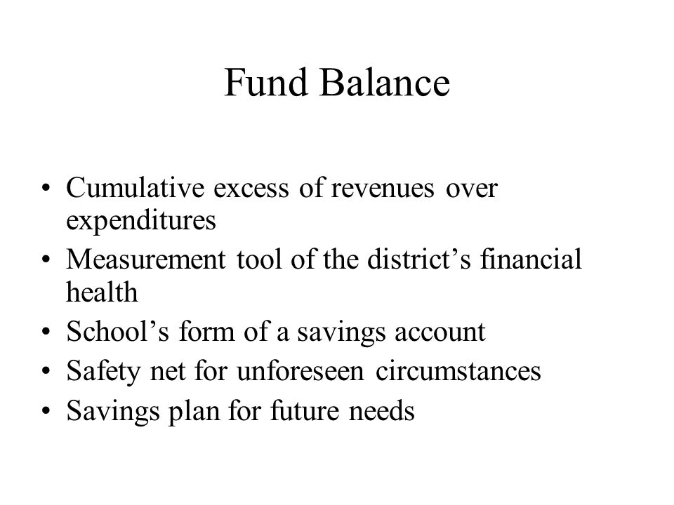 Fund Balance Cumulative excess of revenues over expenditures Measurement tool of the district's financial health School's form of a savings account Safety net for unforeseen circumstances Savings plan for future needs