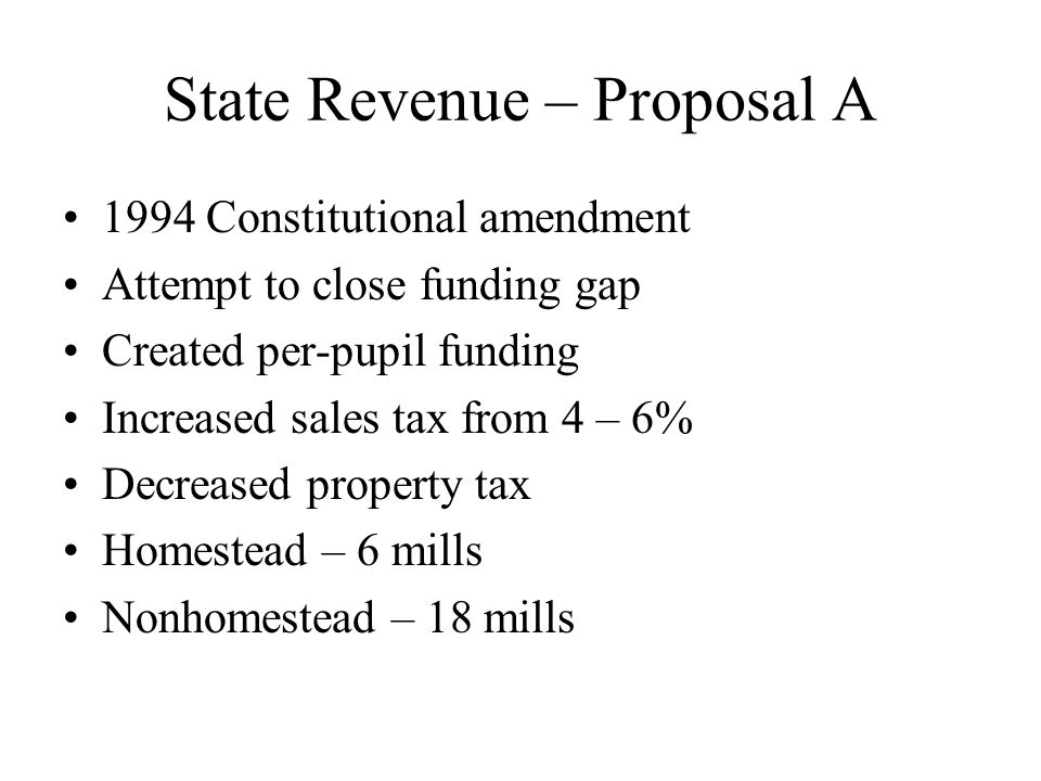 State Revenue – Proposal A 1994 Constitutional amendment Attempt to close funding gap Created per-pupil funding Increased sales tax from 4 – 6% Decreased property tax Homestead – 6 mills Nonhomestead – 18 mills