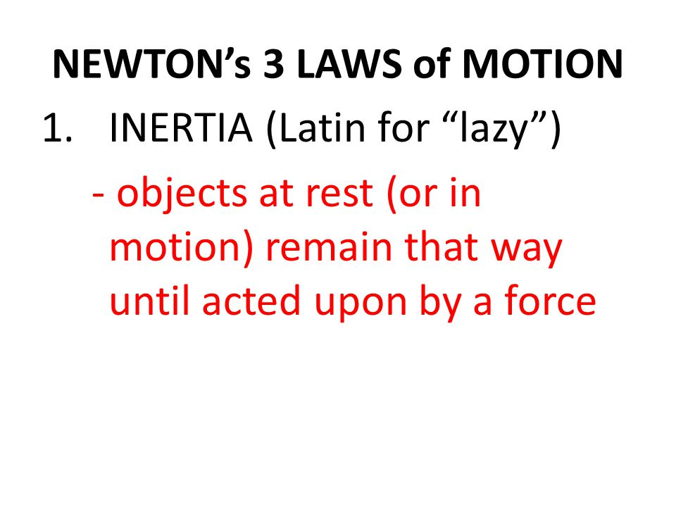 NEWTON's 3 LAWS of MOTION 1.INERTIA (Latin for lazy ) - objects at rest (or in motion) remain that way until acted upon by a force