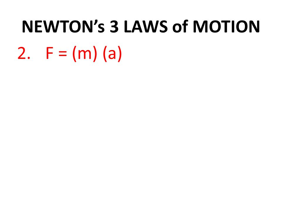 NEWTON's 3 LAWS of MOTION 2.F = (m) (a)