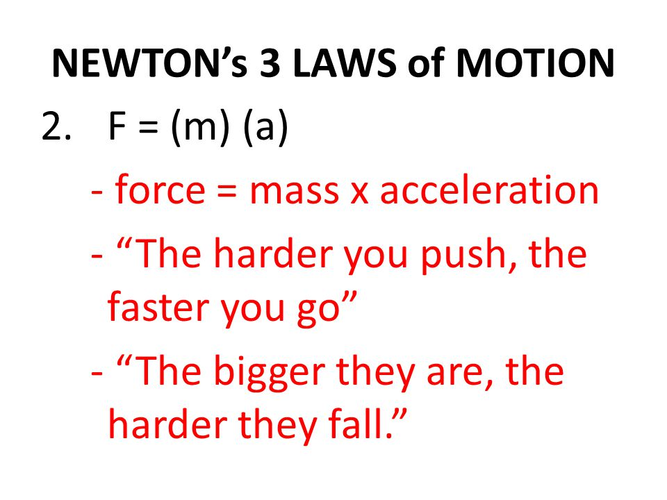 NEWTON's 3 LAWS of MOTION 2.F = (m) (a) - force = mass x acceleration - The harder you push, the faster you go - The bigger they are, the harder they fall.